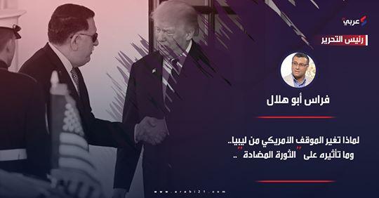 """لماذا تغير الموقف الأمريكي من ليبيا.. و ما تأثيره على """"الثورة المضادة""""؟…بقلم فراس أبو هلال"""